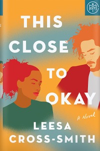 This Close to Okay by Leesa Cross-Smith